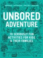 UNBORED Adventure - 70 Seriously Fun Activities for Kids and Their Families ebook by Joshua Glenn, Elizabeth Foy Larsen, Tony Leone,...