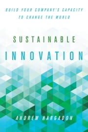 Sustainable Innovation - Build Your Company's Capacity to Change the World ebook by Andrew Hargadon