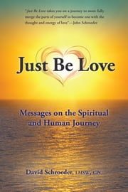 Just Be Love - Messages on the Spiritual and Human Journey ebook by David Schroeder LMSW CPC