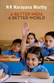 A BETTER INDIA A BETTER WORLD ebook by N R Narayana Murthy