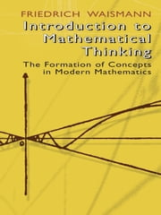Introduction to Mathematical Thinking - The Formation of Concepts in Modern Mathematics ebook by Friedrich Waismann