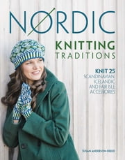 Nordic Knitting Traditions - Knit 25 Scandinavian, Icelandic and Fair Isle Accessories ebook by Susan Anderson-Freed