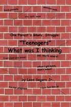 One Parent's story, struggle ''Teenagers'' What was I thinking! ebook by Leon Segers Jr.