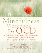 The Mindfulness Workbook for OCD - A Guide to Overcoming Obsessions and Compulsions Using Mindfulness and Cognitive Behavioral Therapy ebook by Jon Hershfield, MFT,Tom Corboy, MFT,James Claiborn, PhD, ABPP