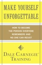 Make Yourself Unforgettable - How to Become the Person Everyone Remembers and No One Can Resist ebook by Dale Carnegie Training