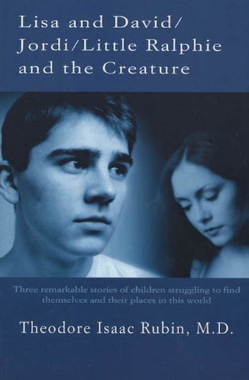 Lisa and David / Jordi / Little Ralphie and the Creature - Three remarkable stories of children struggling to find themsleves and their places in this world eBook by Dr. Theodore Isaac Rubin, M.D.