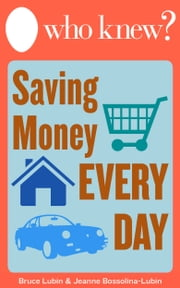 Who Knew? Saving Money Every Day - Easy Ways to Spend Less Around Your Home without Sacrificing a Thing ebook by Bruce Lubin