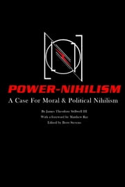 Power Nihilism: A Case for Moral & Political Nihilism ebook by Matthew Ray, Brett Stevens, James Theodore Stillwell III