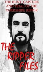 The Ripper Files - The full story of the Yorkshire Ripper ebook by John McCoist