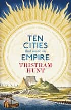 Ten Cities that Made an Empire ebook by Tristram Hunt