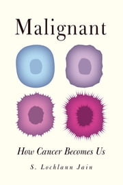 Malignant - How Cancer Becomes Us ebook by S. Lochlann Jain