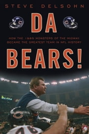 Da Bears! - How the 1985 Monsters of the Midway Became the Greatest Team in NFL History ebook by Steve Delsohn