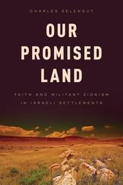 Our Promised Land - Faith and Militant Zionism in Israeli Settlements ebook by Charles Selengut