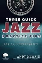 Three Quick Jazz Practice Tips: for all instruments - Jazz & Improvisation Series, #3 ebook by Andy McWain