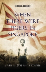 When There were Tigers in Singapore - A family saga of the Japanese occupation ebook by Edmund M. Schirmer