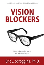 Vision Blockers - How to Shatter Barriers to Achieve Your Destiny ebook by Eric J. Scroggins, Ph. D.