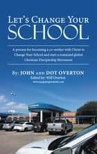 Let'S Change Your School - A Process for Becoming a Co-Worker with Christ to Change Your School and Start a Sustained Global Christian Discipleship Movement ebook by John Overton, Dot Overton, Will Overton
