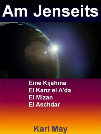 Am Jenseits - Eine Kijahma - El Kanz el A'da - El Mizan - El Aschdar ebook by Karl May