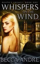 Whispers on the Wind: Death's Legacy, Book One ebook by Becca Andre