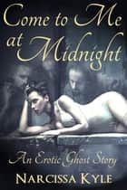 Come To Me At Midnight: An Erotic Ghost Story (Paranormal Menage Erotica) ebook by Narcissa Kyle