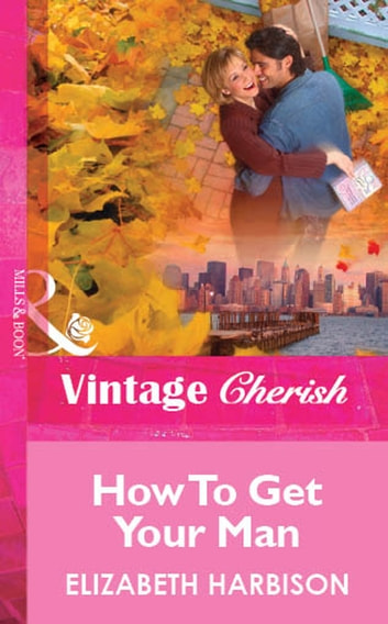 How To Get Your Man (Mills & Boon Vintage Cherish) ebook by Elizabeth Harbison