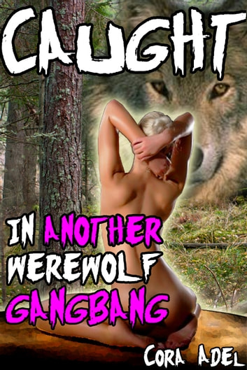 Caught In Another Werewolf Gangbang ebook by Cora Adel