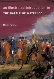 An Illustrated Introduction to the Battle of Waterloo ebook by Mark Simner