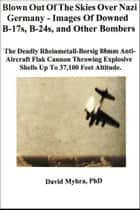 Blown Out of the Skies over Nazi Germany-Images of Downed B-17s, B-24's and Other Bombers ebook by David Myhra