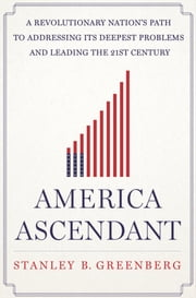 America Ascendant - A Revolutionary Nation's Path to Addressing Its Deepest Problems and Leading the 21st Century ebook by Stanley B. Greenberg