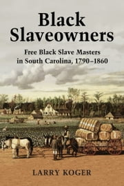 Black Slaveowners - Free Black Slave Masters in South Carolina, 1790–1860 ebook by Larry Koger