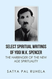 SELECT SPIRITUAL WRITINGS OF YOGI M.K. SPENCER - THE HARBINGER OF THE NEW AGE SPIRITUALITY ebook by satya pal ruhela