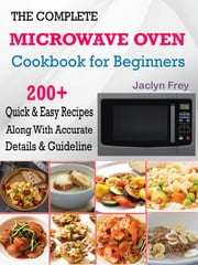 The Complete Microwave Oven Cookbook for Beginners - 200+ Quick & Easy Recipes Along With Accurate Details & Guideline ebook by