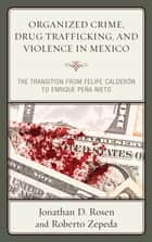 Organized Crime, Drug Trafficking, and Violence in Mexico - The Transition from Felipe Calderón to Enrique Peña Nieto ebook by Jonathan D. Rosen, Roberto Zepeda
