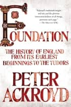Foundation - The History of England from Its Earliest Beginnings to the Tudors ebook by Peter Ackroyd