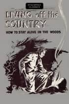 Living off the Country - How to Stay Alive in the Woods ebook by Bradford Angier
