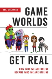Game Worlds Get Real: How Who We Are Online Became Who We Are Offline ebook by Zek Valkyrie