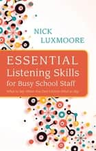 Essential Listening Skills for Busy School Staff ebook by Nick Luxmoore
