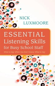 Essential Listening Skills for Busy School Staff - What to Say When You Don't Know What to Say ebook by Nick Luxmoore