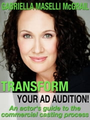 Transform Your Ad Audition! - An Actor's Guide to the Commercial Casting Process ebook by Gabriella Maselli McGrail