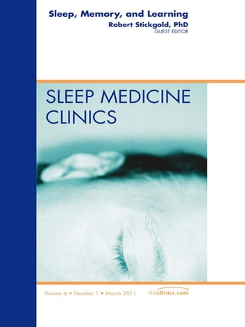 Sleep, Memory and Learning, An Issue of Sleep Medicine Clinics - E-Book ebook by Robert Stickgold, PhD