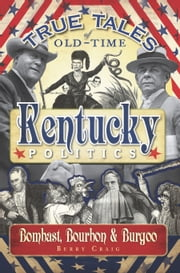 True Tales of Old-Time Kentucky Politics - Bombast, Bourbon & Burgoo ebook by Berry Craig