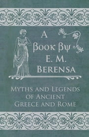 The Myths and Legends of Ancient Greece and Rome ebook by E. M. Berens