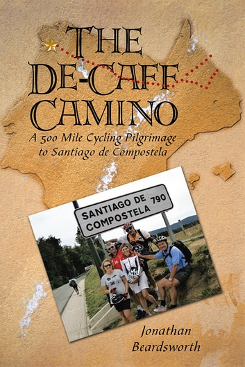 The De-Caff Camino - A 500 Mile Cycling Pilgrimage to Santiago De Compostela ebook by Jonathan Beardsworth