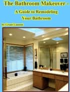 The Bathroom Makeover: A Guide to Remodeling Your Bathroom ebook by Grant John Lamont