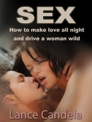 Sex - How to Make Love All Night - How to make love all night and drive a partner wild. ebook by Lance Candella