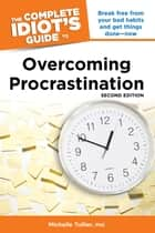The Complete Idiot's Guide to Overcoming Procrastination, 2nd Edition - Break Free from Your Bad Habits and Get Things Done—Now eBook by Michelle Tullier