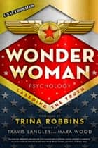 Wonder Woman Psychology - Lassoing the Truth ebook by Travis Langley, Mara Wood, Trina Robbins