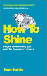 How To Shine - Insights into unlocking your potential from proven winners ebook by Simon Hartley