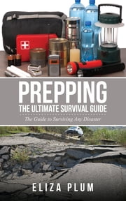 Prepping: The Ultimate Survival Guide - The Guide to Surviving Any Disaster ebook by Eliza Plum