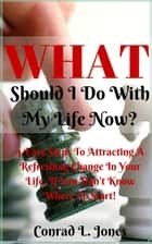 What Should I Do With My Life Now: Easy Steps To Attracting A Refreshing Change In Your Life, If You Don't Know Where To Start! ebook by Conrad L. Jones